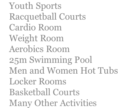 Youth Sports     Racquetball Courts     Cardio Room     Weight Room     Aerobics Room     25m Swimming Pool     Men and Women Hot Tubs     Locker Rooms     Basketball Courts     Many Other Activities
